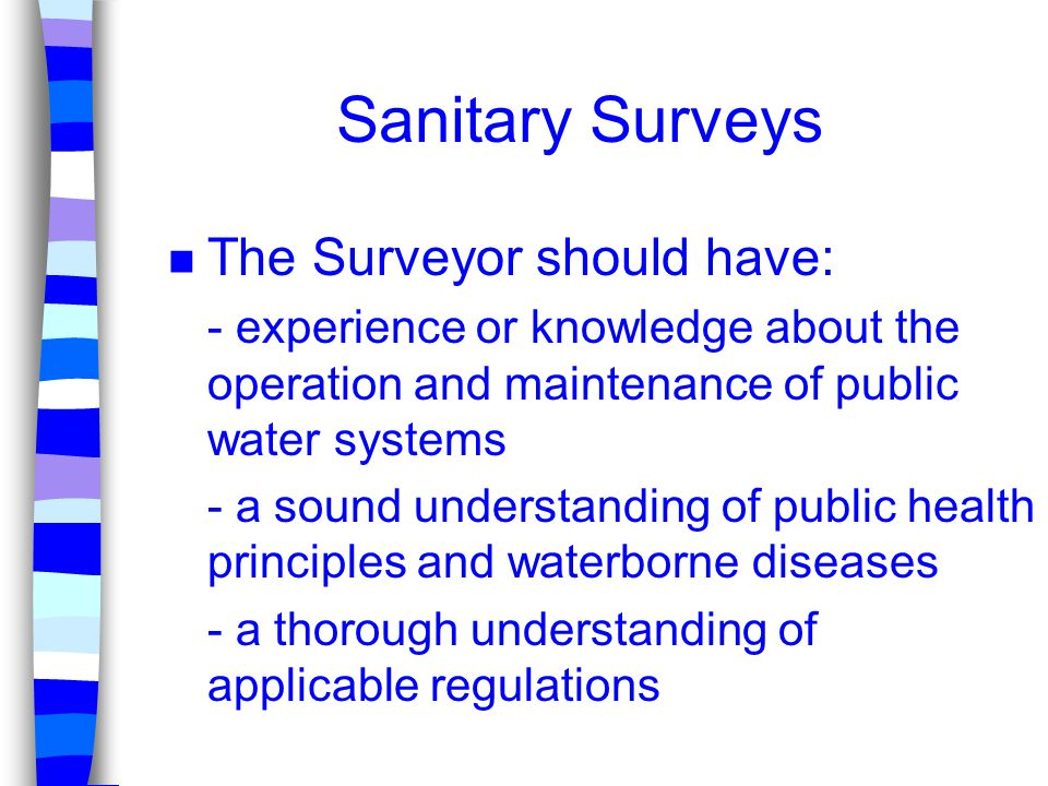Sanitary Surveys n The Surveyor should have: - experience or knowledge about the operation and maintenance of public water systems - a sound understan