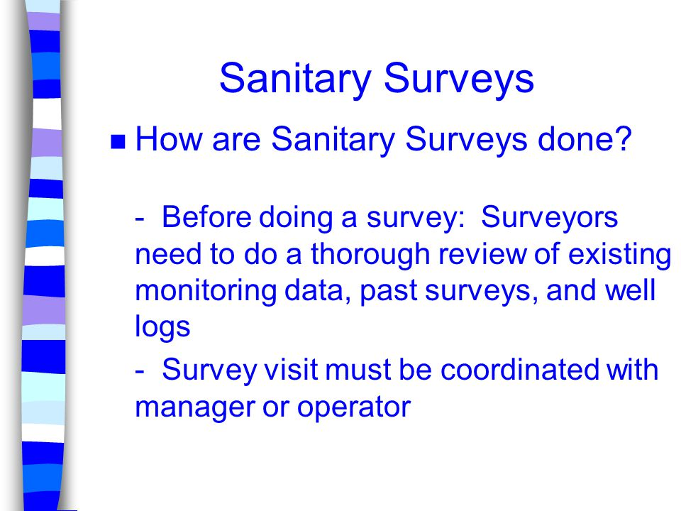 Sanitary Surveys n How are Sanitary Surveys done? - Before doing a survey: Surveyors need to do a thorough review of existing monitoring data, past su
