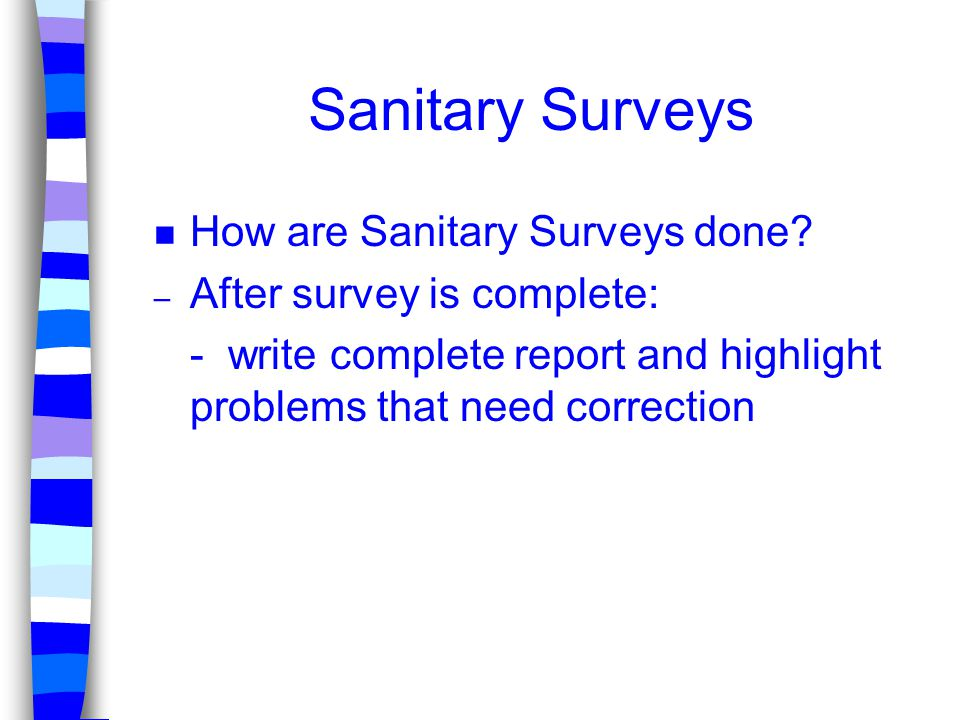 Sanitary Surveys n How are Sanitary Surveys done? – After survey is complete: - write complete report and highlight problems that need correction