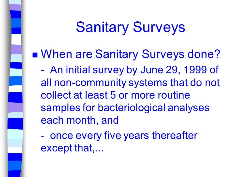 Sanitary Surveys n When are Sanitary Surveys done? - An initial survey by June 29, 1999 of all non-community systems that do not collect at least 5 or