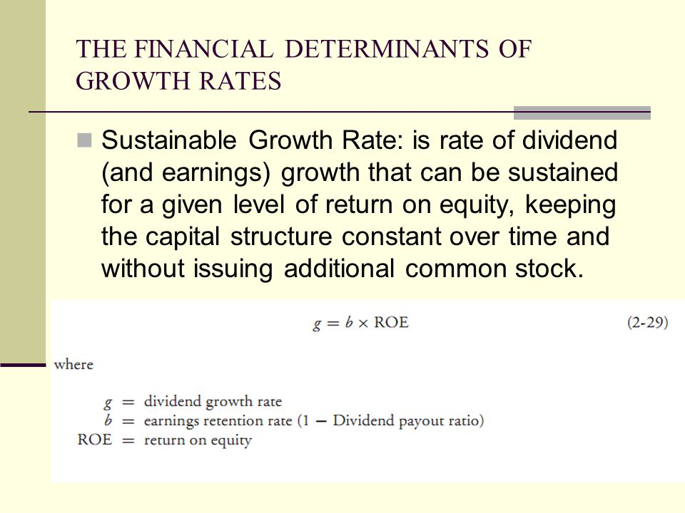 THE FINANCIAL DETERMINANTS OF GROWTH RATES Sustainable Growth Rate: is rate of dividend (and earnings) growth that can be sustained for a given level