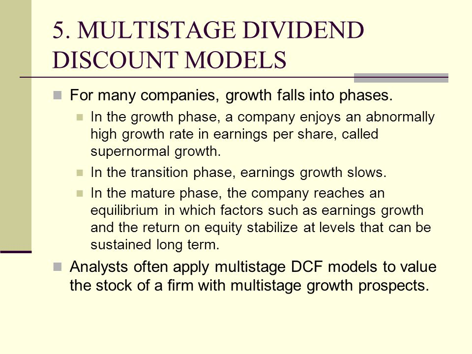 5. MULTISTAGE DIVIDEND DISCOUNT MODELS For many companies, growth falls into phases. In the growth phase, a company enjoys an abnormally high growth r