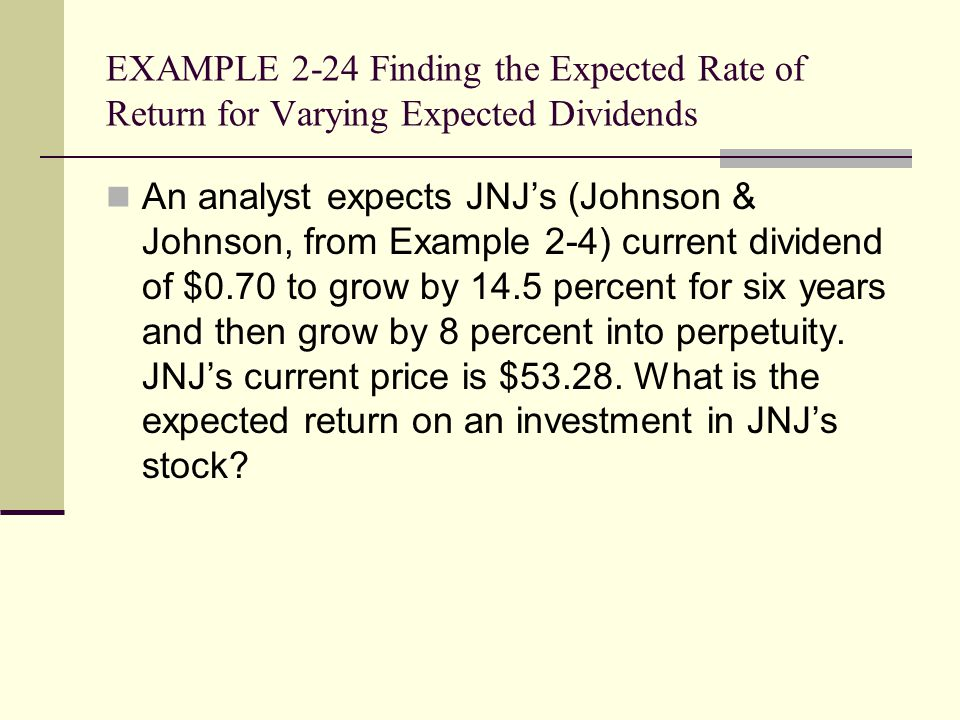 EXAMPLE 2-24 Finding the Expected Rate of Return for Varying Expected Dividends An analyst expects JNJ's (Johnson & Johnson, from Example 2-4) current