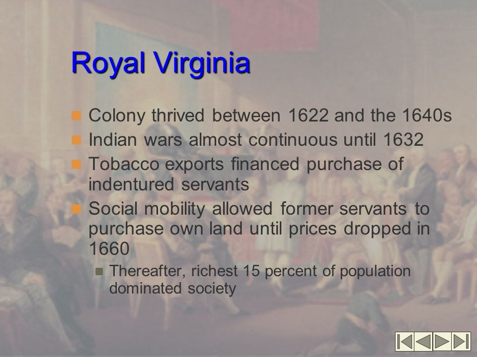 Royal Virginia Colony thrived between 1622 and the 1640s Indian wars almost continuous until 1632 Tobacco exports financed purchase of indentured serv