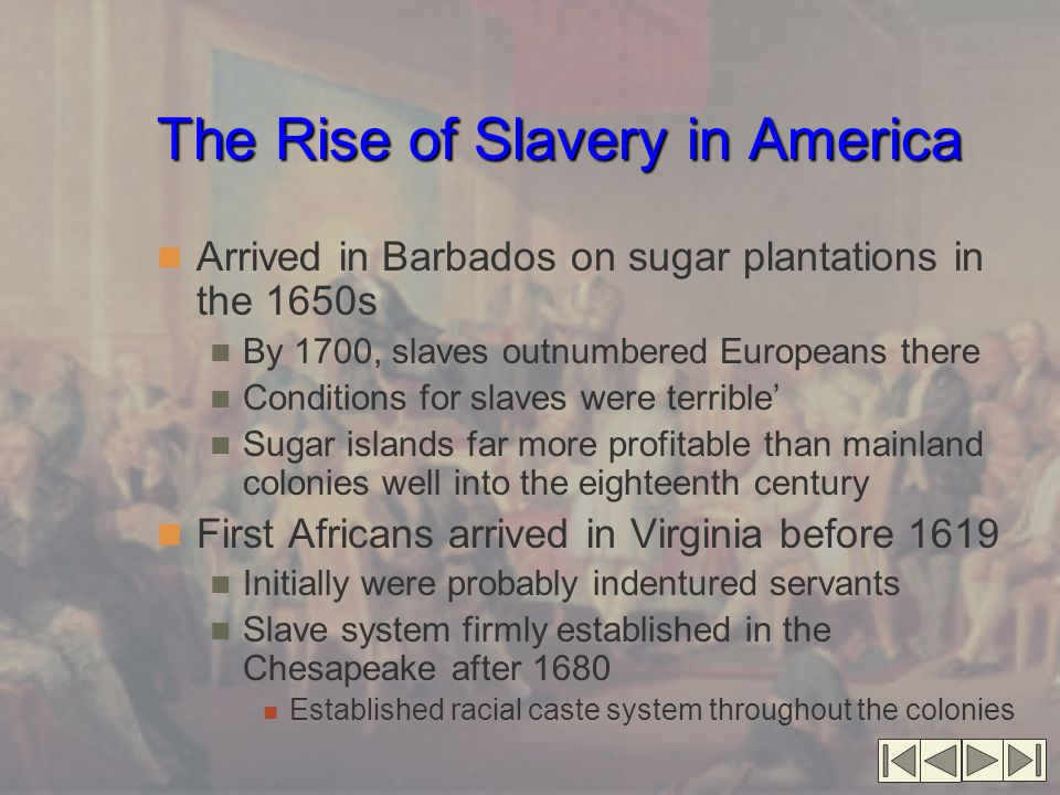 The Rise of Slavery in America Arrived in Barbados on sugar plantations in the 1650s By 1700, slaves outnumbered Europeans there Conditions for slaves