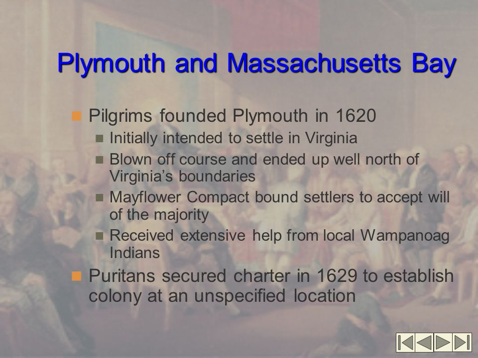 Plymouth and Massachusetts Bay Pilgrims founded Plymouth in 1620 Initially intended to settle in Virginia Blown off course and ended up well north of