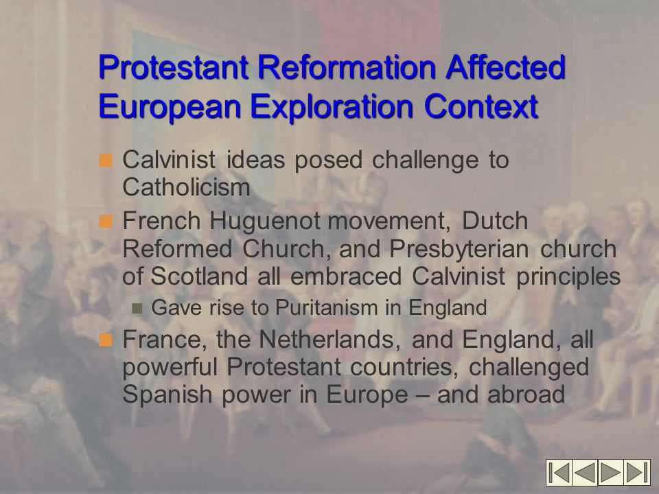 Protestant Reformation Affected European Exploration Context Calvinist ideas posed challenge to Catholicism French Huguenot movement, Dutch Reformed C