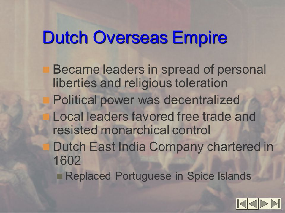 Dutch Overseas Empire Dutch Overseas Empire (cont.) Dutch West India Company chartered in 1621 Controlled African slave trade, Brazil, the Caribbean, and North America New Netherland established in 1624 on present/day Manhattan Depended on goodwill of nearby Indians Traded furs from urban centers; dud not venture inland Established large estates ( patroonships ) North America's first experiment in ethnic and religious toleration Population rose markedly after 1647