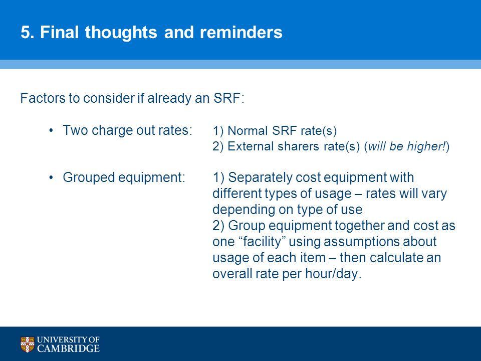 5. Final thoughts and reminders Factors to consider if already an SRF: Two charge out rates: 1) Normal SRF rate(s) 2) External sharers rate(s) (will b