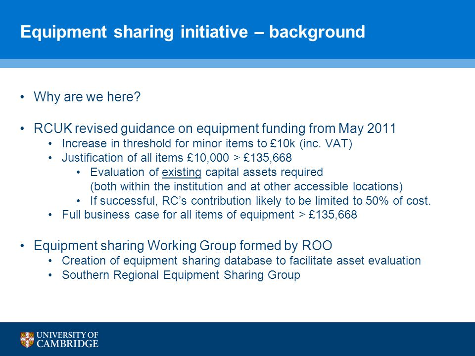 Equipment sharing initiative – background Why are we here? RCUK revised guidance on equipment funding from May 2011 Increase in threshold for minor it