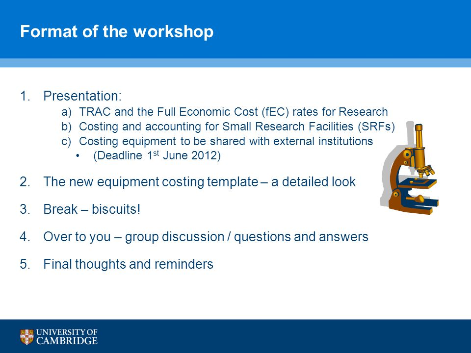 Format of the workshop 1.Presentation: a)TRAC and the Full Economic Cost (fEC) rates for Research b)Costing and accounting for Small Research Facilities (SRFs) c)Costing equipment to be shared with external institutions (Deadline 1 st June 2012) 2.The new equipment costing template – a detailed look 3.Break – biscuits.