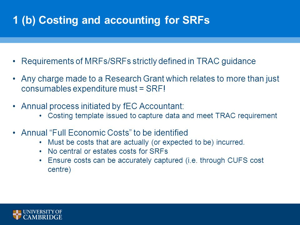 1 (b) Costing and accounting for SRFs Requirements of MRFs/SRFs strictly defined in TRAC guidance Any charge made to a Research Grant which relates to more than just consumables expenditure must = SRF.