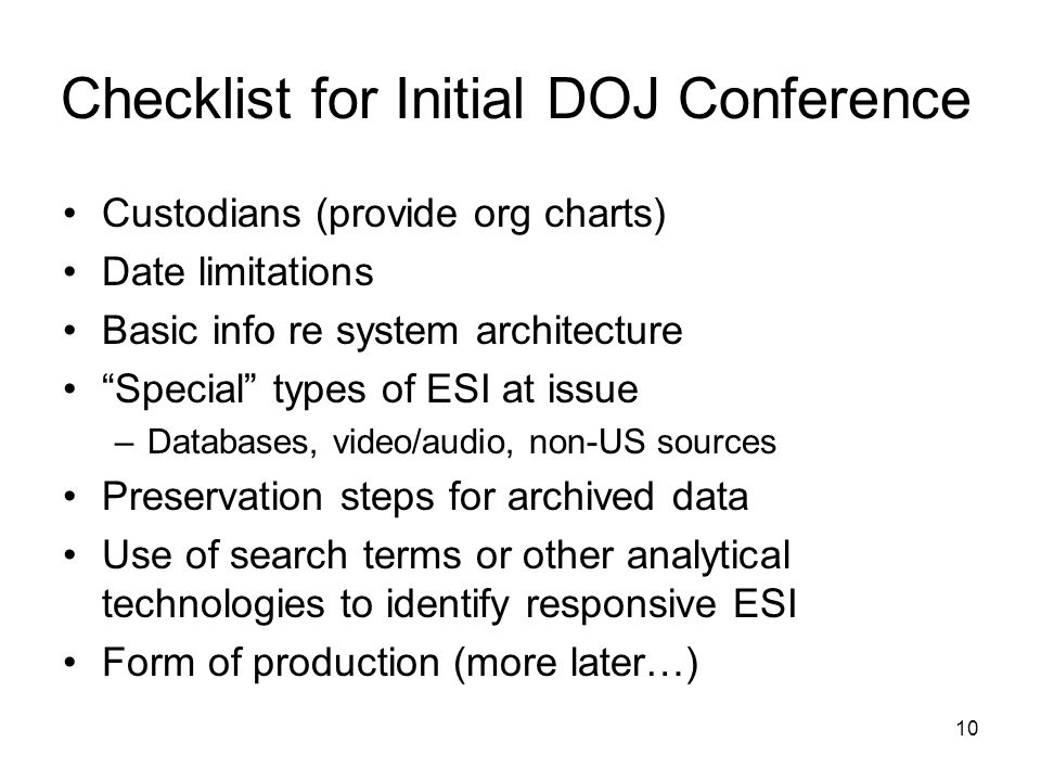10 Checklist for Initial DOJ Conference Custodians (provide org charts) Date limitations Basic info re system architecture Special types of ESI at issue –Databases, video/audio, non-US sources Preservation steps for archived data Use of search terms or other analytical technologies to identify responsive ESI Form of production (more later…)
