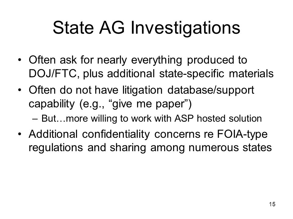 15 State AG Investigations Often ask for nearly everything produced to DOJ/FTC, plus additional state-specific materials Often do not have litigation database/support capability (e.g., give me paper ) –But…more willing to work with ASP hosted solution Additional confidentiality concerns re FOIA-type regulations and sharing among numerous states
