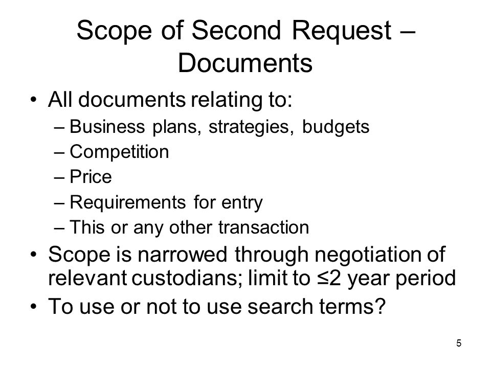5 Scope of Second Request – Documents All documents relating to: –Business plans, strategies, budgets –Competition –Price –Requirements for entry –This or any other transaction Scope is narrowed through negotiation of relevant custodians; limit to ≤2 year period To use or not to use search terms