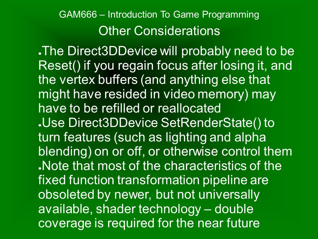 GAM666 – Introduction To Game Programming ● The Direct3DDevice will probably need to be Reset() if you regain focus after losing it, and the vertex buffers (and anything else that might have resided in video memory) may have to be refilled or reallocated ● Use Direct3DDevice SetRenderState() to turn features (such as lighting and alpha blending) on or off, or otherwise control them ● Note that most of the characteristics of the fixed function transformation pipeline are obsoleted by newer, but not universally available, shader technology – double coverage is required for the near future Other Considerations