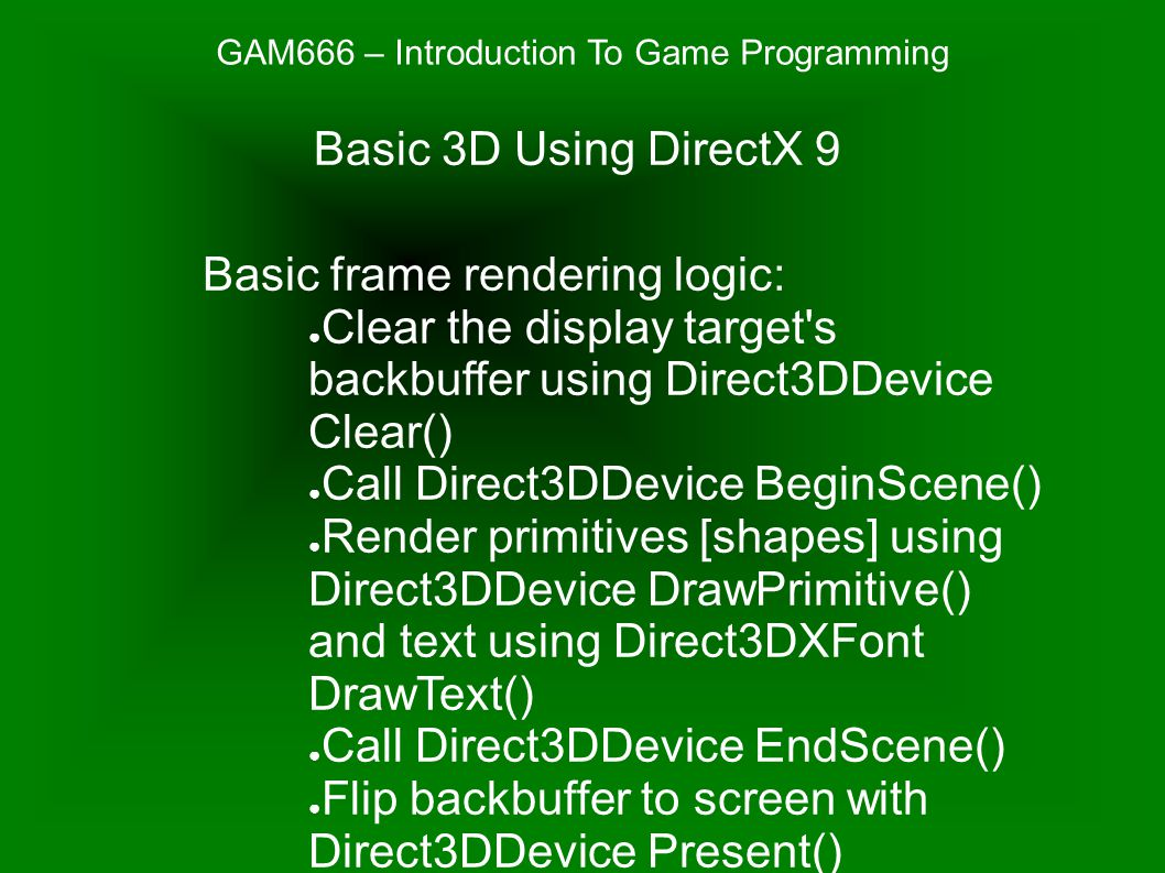 GAM666 – Introduction To Game Programming Basic frame rendering logic: ● Clear the display target s backbuffer using Direct3DDevice Clear() ● Call Direct3DDevice BeginScene() ● Render primitives [shapes] using Direct3DDevice DrawPrimitive() and text using Direct3DXFont DrawText() ● Call Direct3DDevice EndScene() ● Flip backbuffer to screen with Direct3DDevice Present() Basic 3D Using DirectX 9