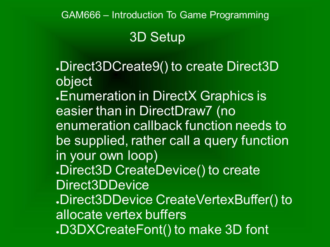 GAM666 – Introduction To Game Programming ● Direct3DCreate9() to create Direct3D object ● Enumeration in DirectX Graphics is easier than in DirectDraw7 (no enumeration callback function needs to be supplied, rather call a query function in your own loop) ● Direct3D CreateDevice() to create Direct3DDevice ● Direct3DDevice CreateVertexBuffer() to allocate vertex buffers ● D3DXCreateFont() to make 3D font 3D Setup