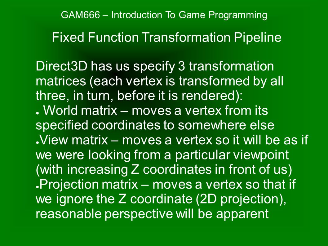 GAM666 – Introduction To Game Programming Use Direct3DDevice SetTransform() to change one of the transformation matrices: ● The world matrix is changed whenever we have a primitive to render that should not be moved to where the current world matrix would move it (typically, just before rendering each relocatable primitive) ● The view matrix is changed whenever we want the camera or viewpoint to change, typically with each frame as the user moves around ● The projection matrix is changed whenever we want to change the perspective or clipping, typically only once at the beginning Fixed Function Transformation Pipeline