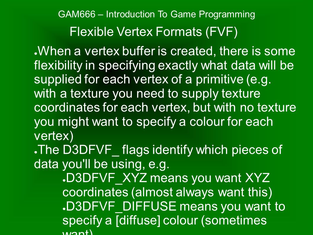 GAM666 – Introduction To Game Programming ● When a vertex buffer is created, there is some flexibility in specifying exactly what data will be supplied for each vertex of a primitive (e.g.