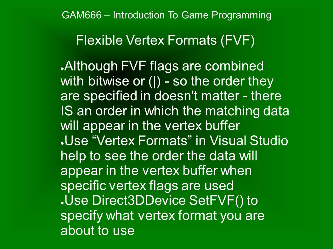GAM666 – Introduction To Game Programming ● Although FVF flags are combined with bitwise or (|) - so the order they are specified in doesn t matter - there IS an order in which the matching data will appear in the vertex buffer ● Use Vertex Formats in Visual Studio help to see the order the data will appear in the vertex buffer when specific vertex flags are used ● Use Direct3DDevice SetFVF() to specify what vertex format you are about to use Flexible Vertex Formats (FVF)