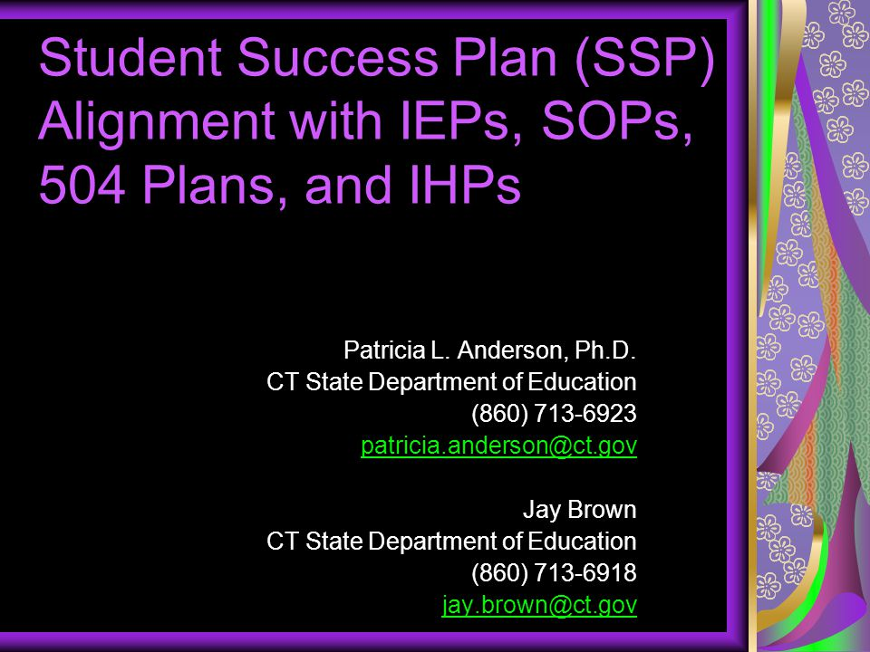 Alignment of SSP with Other Individualized Plans  SSP can not replace other individualized plans (e.g., IEP, 504, IHP)  Other plans are legal documents  Students with disabilities/medical conditions must be included in the general education SSP process  Integrated process between all students and adults  SSP and individual plans can inform the development of each other  SSP can be attached to individualized plans  All plans should be student driven and include ongoing input from parents and professionals
