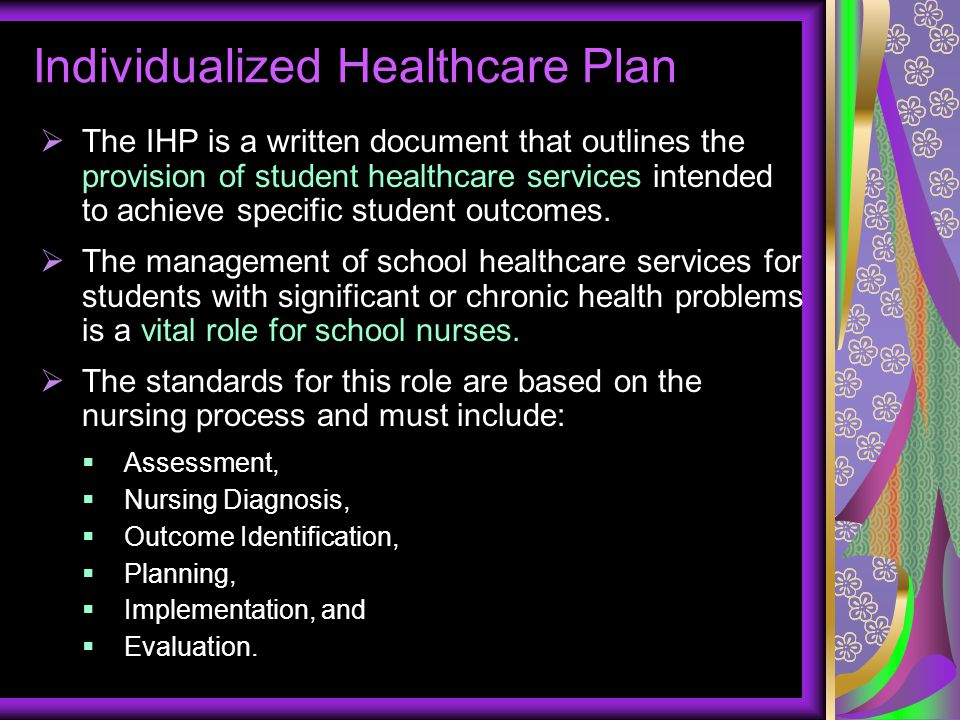 Individualized Healthcare Plan  The IHP is a written document that outlines the provision of student healthcare services intended to achieve specific
