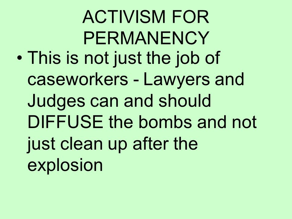 ACTIVISM FOR PERMANENCY This is not just the job of caseworkers - Lawyers and Judges can and should DIFFUSE the bombs and not just clean up after the explosion