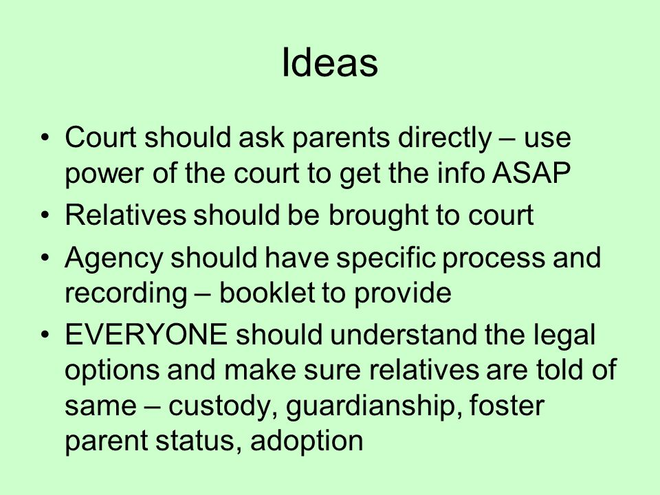 Ideas Court should ask parents directly – use power of the court to get the info ASAP Relatives should be brought to court Agency should have specific process and recording – booklet to provide EVERYONE should understand the legal options and make sure relatives are told of same – custody, guardianship, foster parent status, adoption