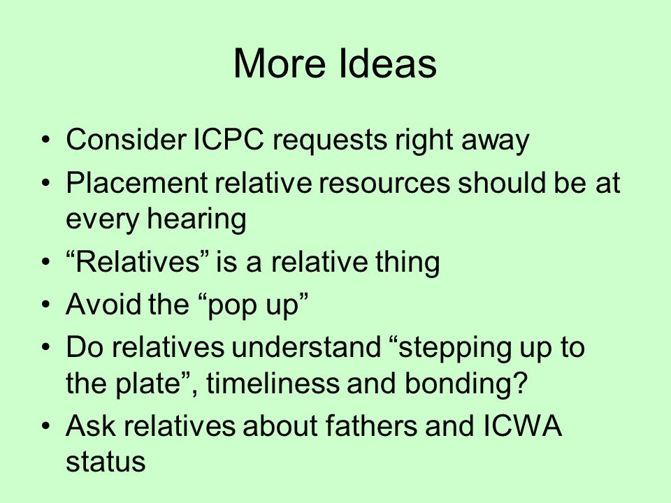 More Ideas Consider ICPC requests right away Placement relative resources should be at every hearing Relatives is a relative thing Avoid the pop up Do relatives understand stepping up to the plate , timeliness and bonding.