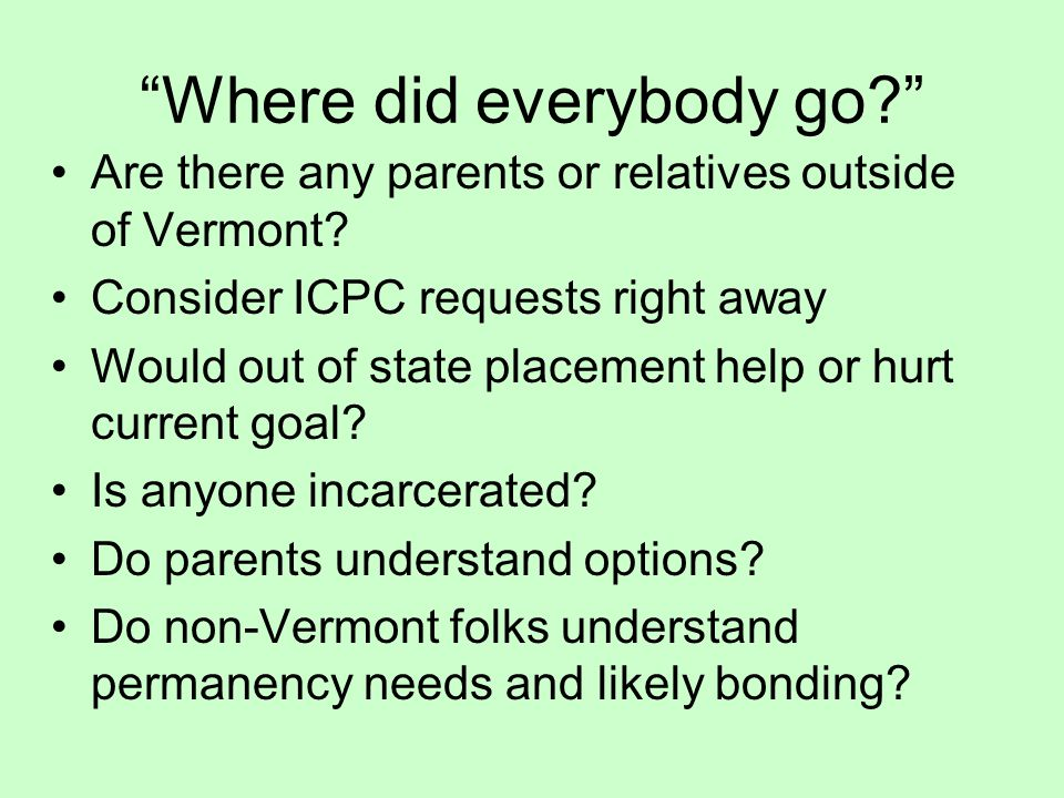 """""""Where did everybody go?"""" Are there any parents or relatives outside of Vermont? Consider ICPC requests right away Would out of state placement help o"""