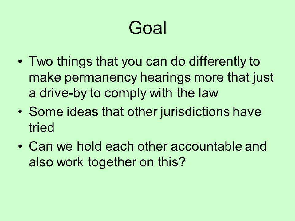 Goal Two things that you can do differently to make permanency hearings more that just a drive-by to comply with the law Some ideas that other jurisdictions have tried Can we hold each other accountable and also work together on this?
