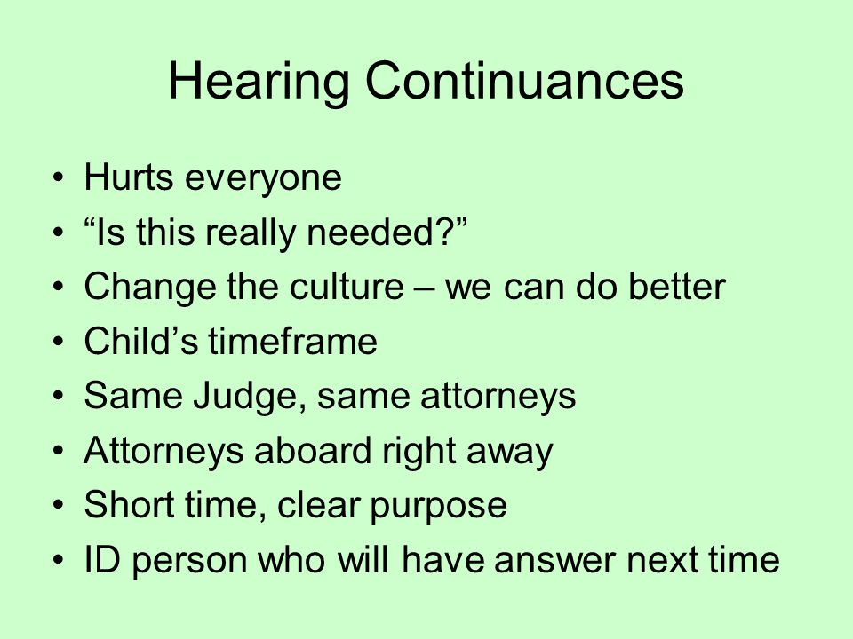 Hearing Continuances Hurts everyone Is this really needed? Change the culture – we can do better Child's timeframe Same Judge, same attorneys Attorneys aboard right away Short time, clear purpose ID person who will have answer next time