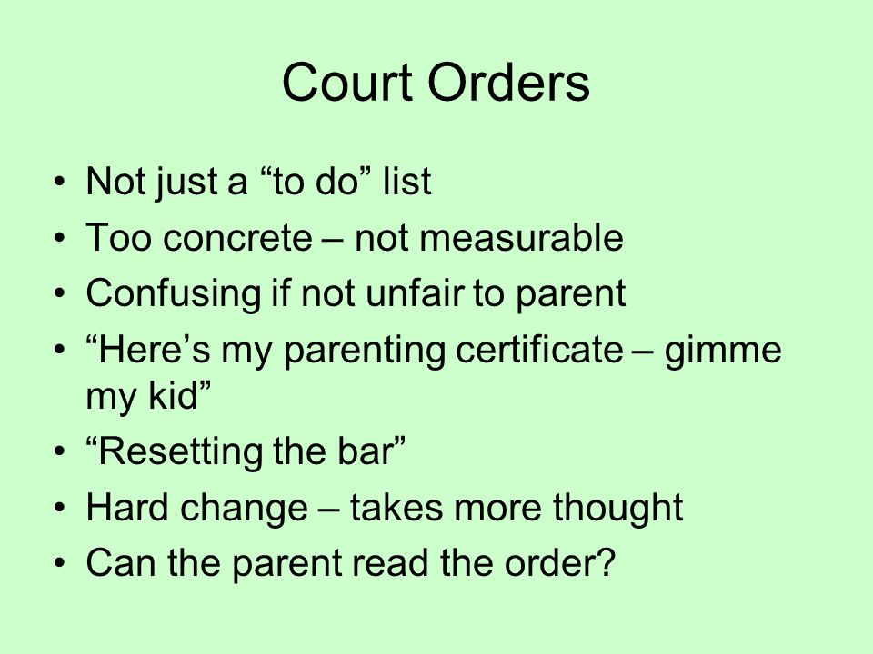 Court Orders Not just a to do list Too concrete – not measurable Confusing if not unfair to parent Here's my parenting certificate – gimme my kid Resetting the bar Hard change – takes more thought Can the parent read the order?