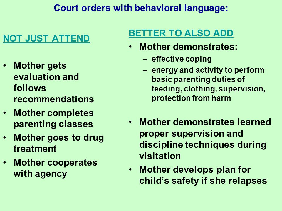Court orders with behavioral language: NOT JUST ATTEND Mother gets evaluation and follows recommendations Mother completes parenting classes Mother goes to drug treatment Mother cooperates with agency BETTER TO ALSO ADD Mother demonstrates: –effective coping –energy and activity to perform basic parenting duties of feeding, clothing, supervision, protection from harm Mother demonstrates learned proper supervision and discipline techniques during visitation Mother develops plan for child's safety if she relapses