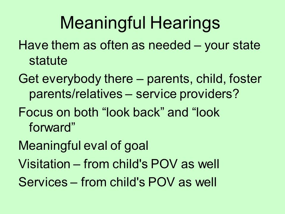 Meaningful Hearings Have them as often as needed – your state statute Get everybody there – parents, child, foster parents/relatives – service providers.