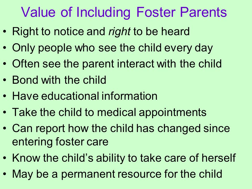 Value of Including Foster Parents Right to notice and right to be heard Only people who see the child every day Often see the parent interact with the child Bond with the child Have educational information Take the child to medical appointments Can report how the child has changed since entering foster care Know the child's ability to take care of herself May be a permanent resource for the child