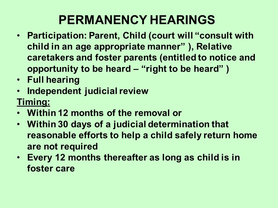 PERMANENCY HEARINGS Participation: Parent, Child (court will consult with child in an age appropriate manner ), Relative caretakers and foster parents (entitled to notice and opportunity to be heard – right to be heard ) Full hearing Independent judicial review Timing: Within 12 months of the removal or Within 30 days of a judicial determination that reasonable efforts to help a child safely return home are not required Every 12 months thereafter as long as child is in foster care
