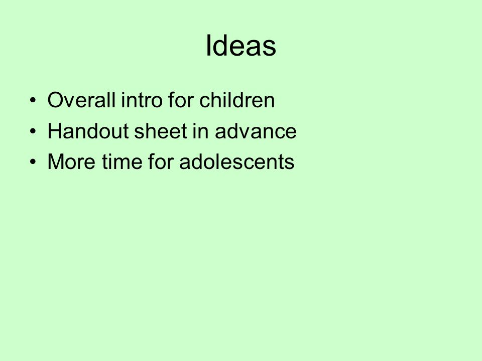 Ideas Overall intro for children Handout sheet in advance More time for adolescents