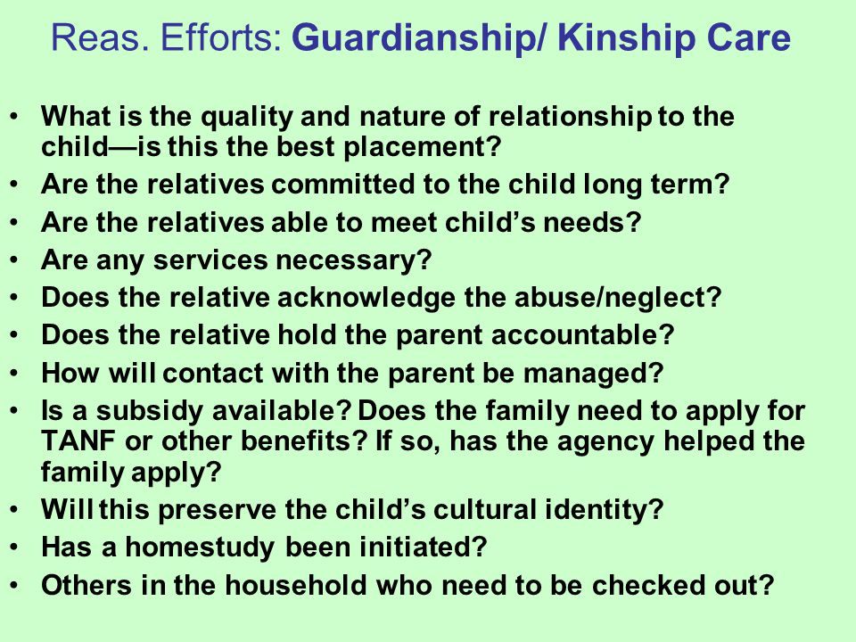 Reas. Efforts: Guardianship/ Kinship Care What is the quality and nature of relationship to the child—is this the best placement? Are the relatives co
