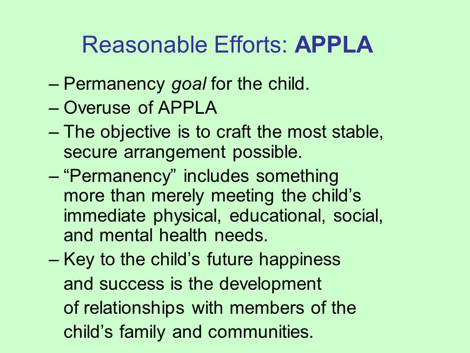 Reasonable Efforts: APPLA –Permanency goal for the child. –Overuse of APPLA –The objective is to craft the most stable, secure arrangement possible. –