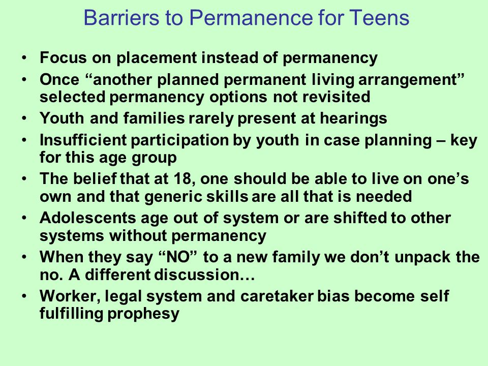 """Barriers to Permanence for Teens Focus on placement instead of permanency Once """"another planned permanent living arrangement"""" selected permanency opti"""