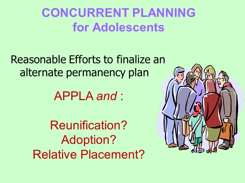 CONCURRENT PLANNING for Adolescents Reasonable Efforts to finalize an alternate permanency plan APPLA and : Reunification.