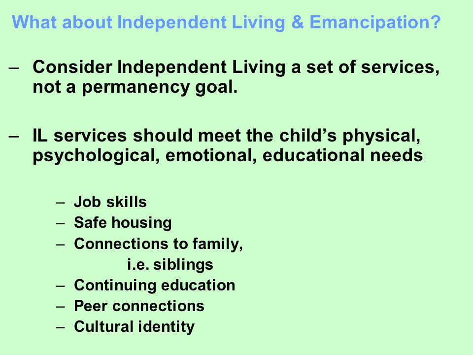 What about Independent Living & Emancipation? –Consider Independent Living a set of services, not a permanency goal. –IL services should meet the chil