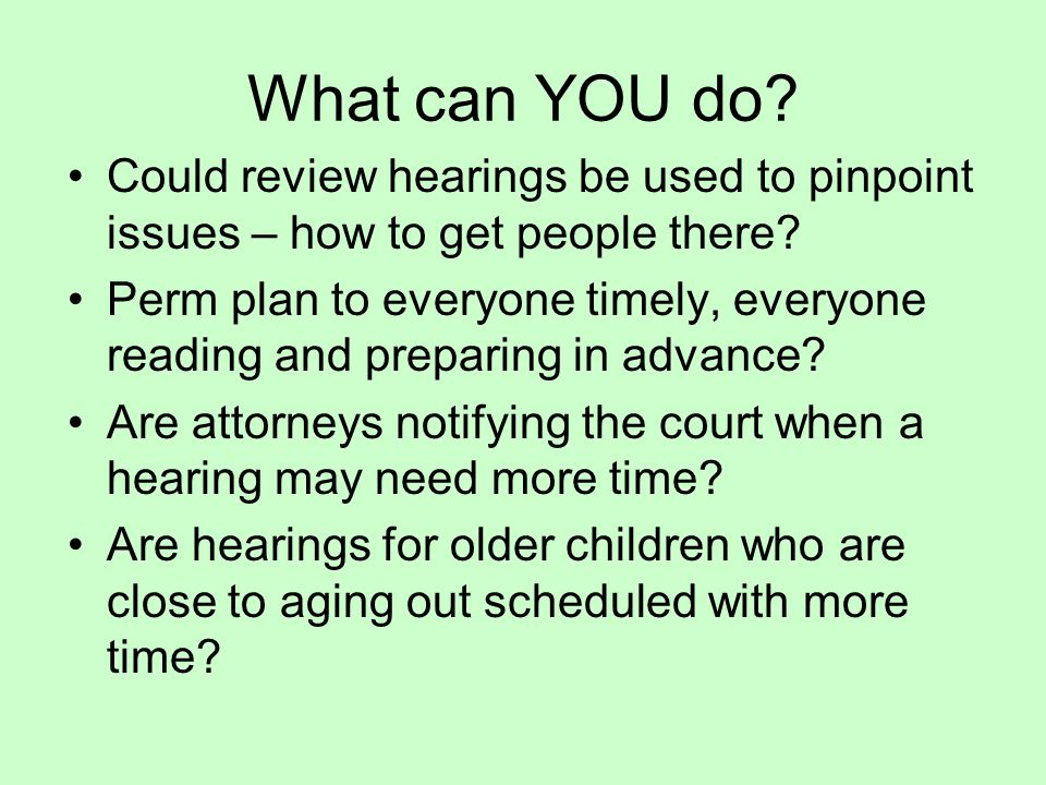 What can YOU do. Could review hearings be used to pinpoint issues – how to get people there.