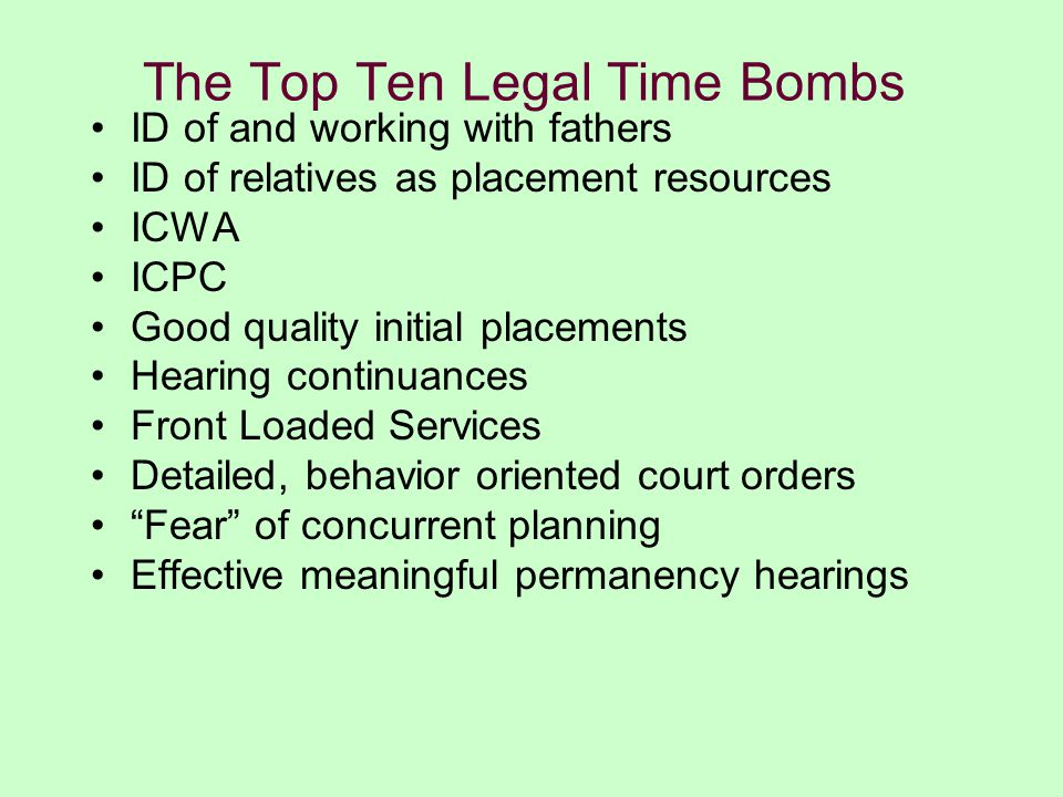 The Top Ten Legal Time Bombs ID of and working with fathers ID of relatives as placement resources ICWA ICPC Good quality initial placements Hearing continuances Front Loaded Services Detailed, behavior oriented court orders Fear of concurrent planning Effective meaningful permanency hearings