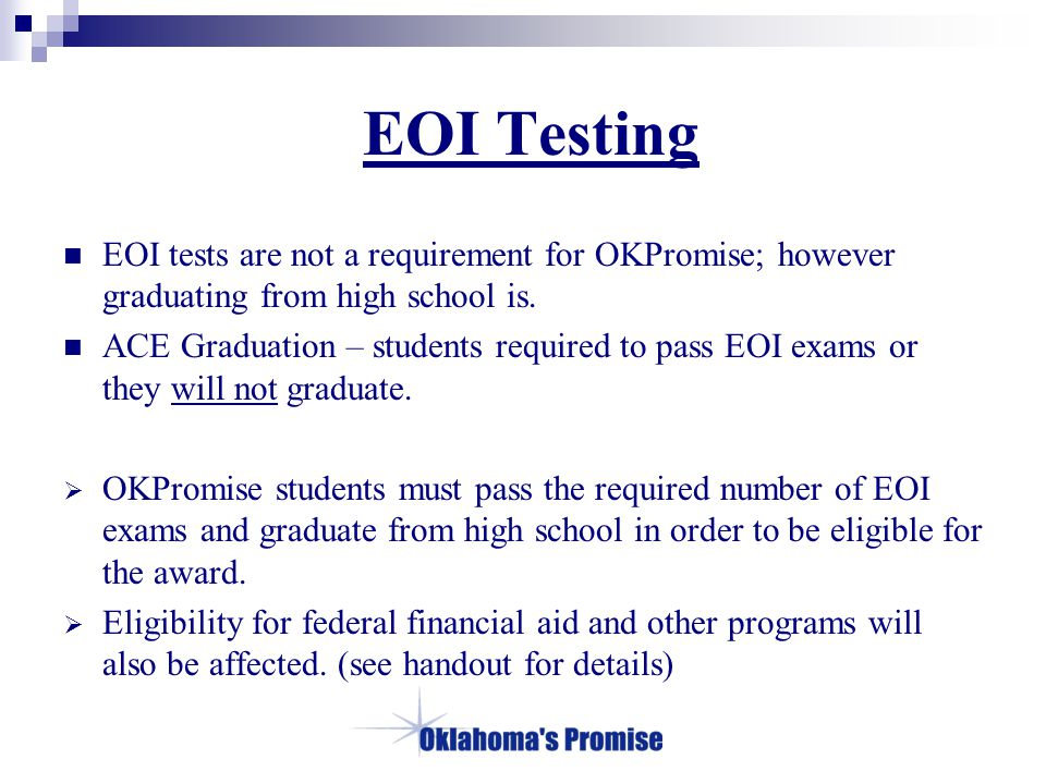 EOI Testing EOI tests are not a requirement for OKPromise; however graduating from high school is. ACE Graduation – students required to pass EOI exam