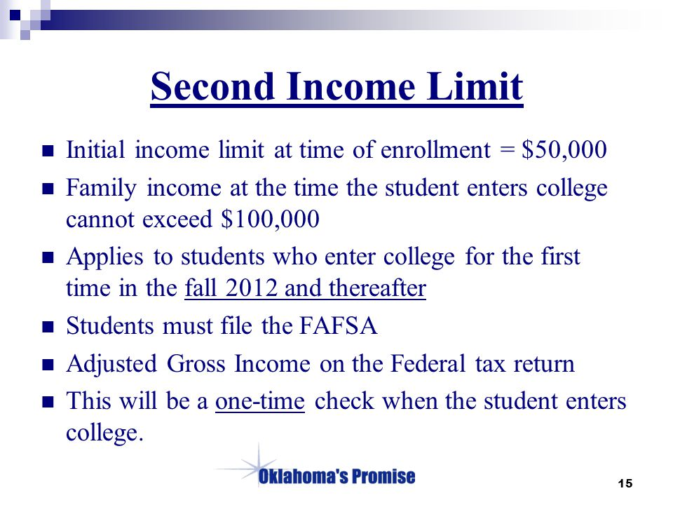 15 Second Income Limit Initial income limit at time of enrollment = $50,000 Family income at the time the student enters college cannot exceed $100,000 Applies to students who enter college for the first time in the fall 2012 and thereafter Students must file the FAFSA Adjusted Gross Income on the Federal tax return This will be a one-time check when the student enters college.