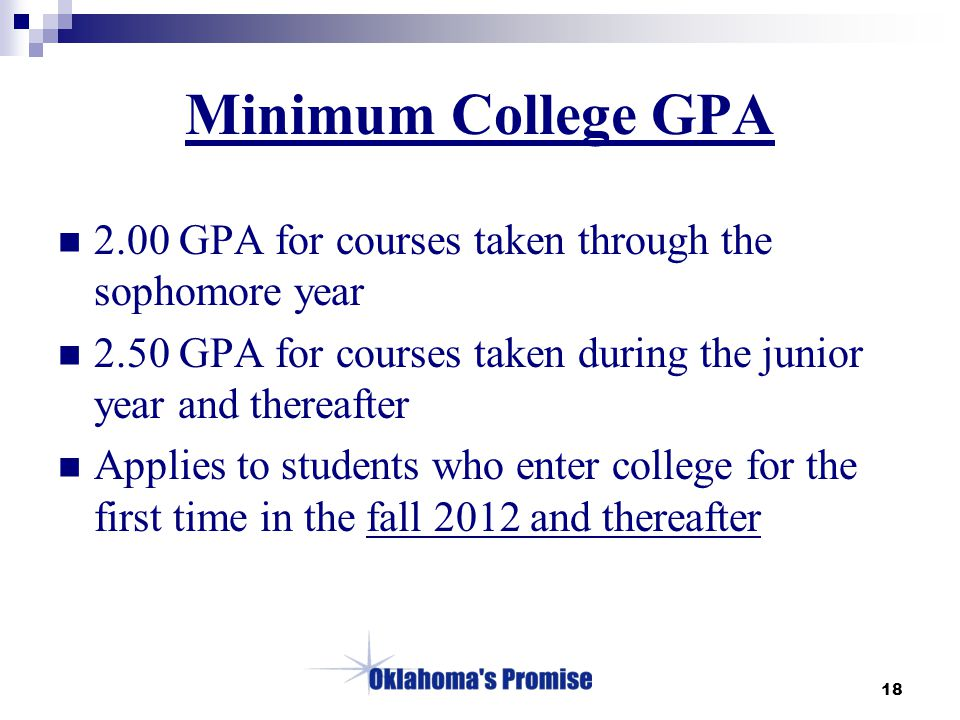 18 Minimum College GPA 2.00 GPA for courses taken through the sophomore year 2.50 GPA for courses taken during the junior year and thereafter Applies to students who enter college for the first time in the fall 2012 and thereafter