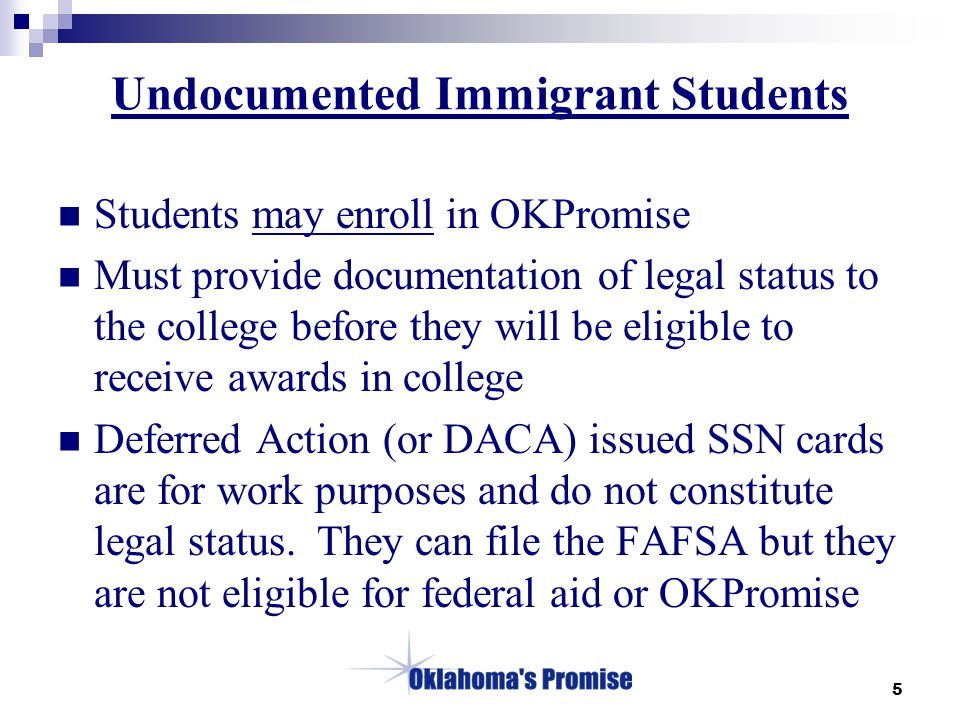 5 Undocumented Immigrant Students Students may enroll in OKPromise Must provide documentation of legal status to the college before they will be eligible to receive awards in college Deferred Action (or DACA) issued SSN cards are for work purposes and do not constitute legal status.
